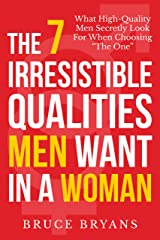 "The 7 Irresistible Qualities Men Want In A Woman: What High-Quality Men Secretly Look for When Choosing ""The One"" Kindle Edition"