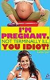 I Am Pregnant, Not Terminally Ill you Idiot!