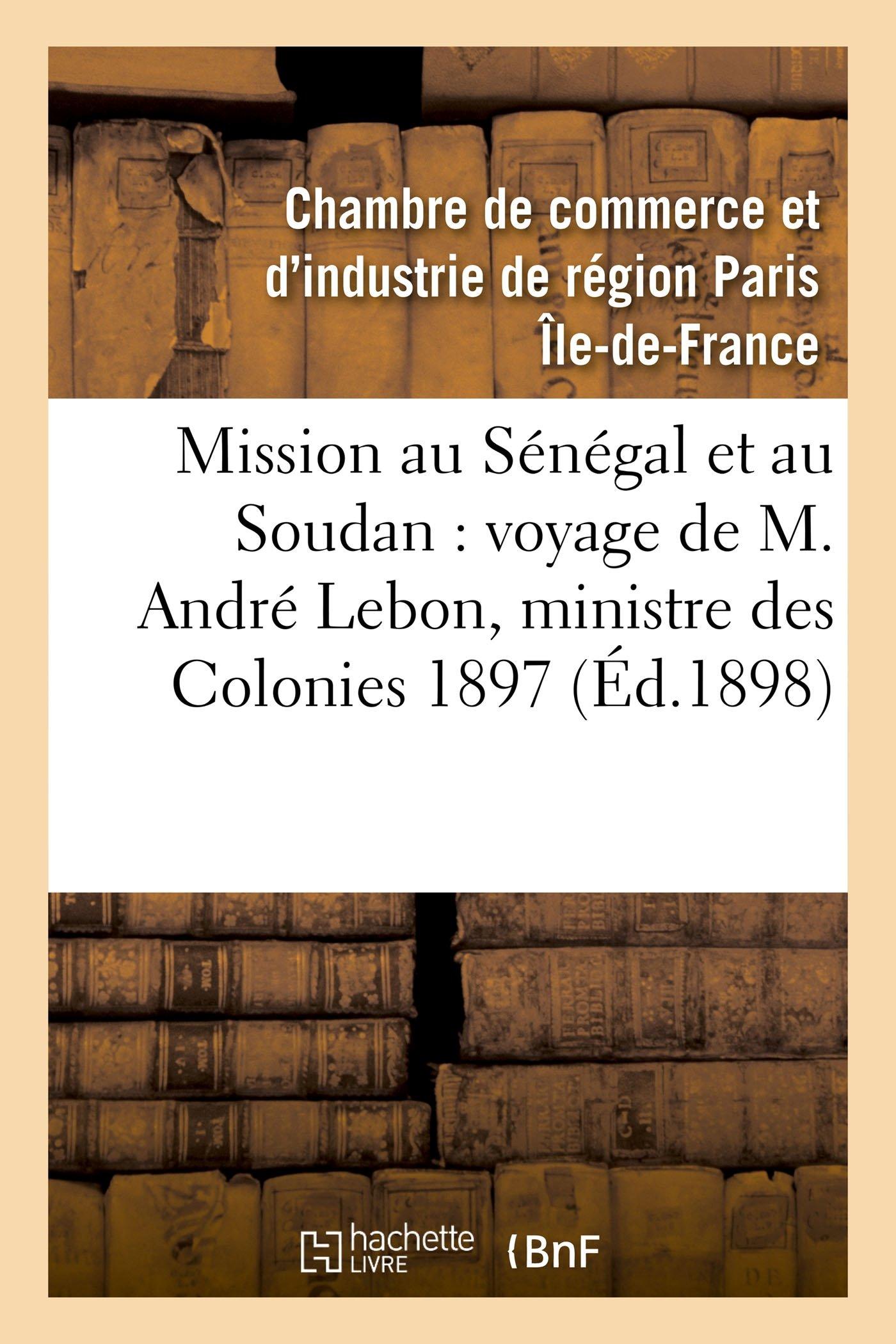 Download Mission Au Sénégal Et Au Soudan, Voyage de M. André Lebon, Ministre Des Colonies Octobre 1897 (Histoire) (French Edition) ebook
