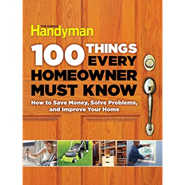 100 Things Every Homeowner Must Know: How to Save Money, Solve Problems and Improve Your Home