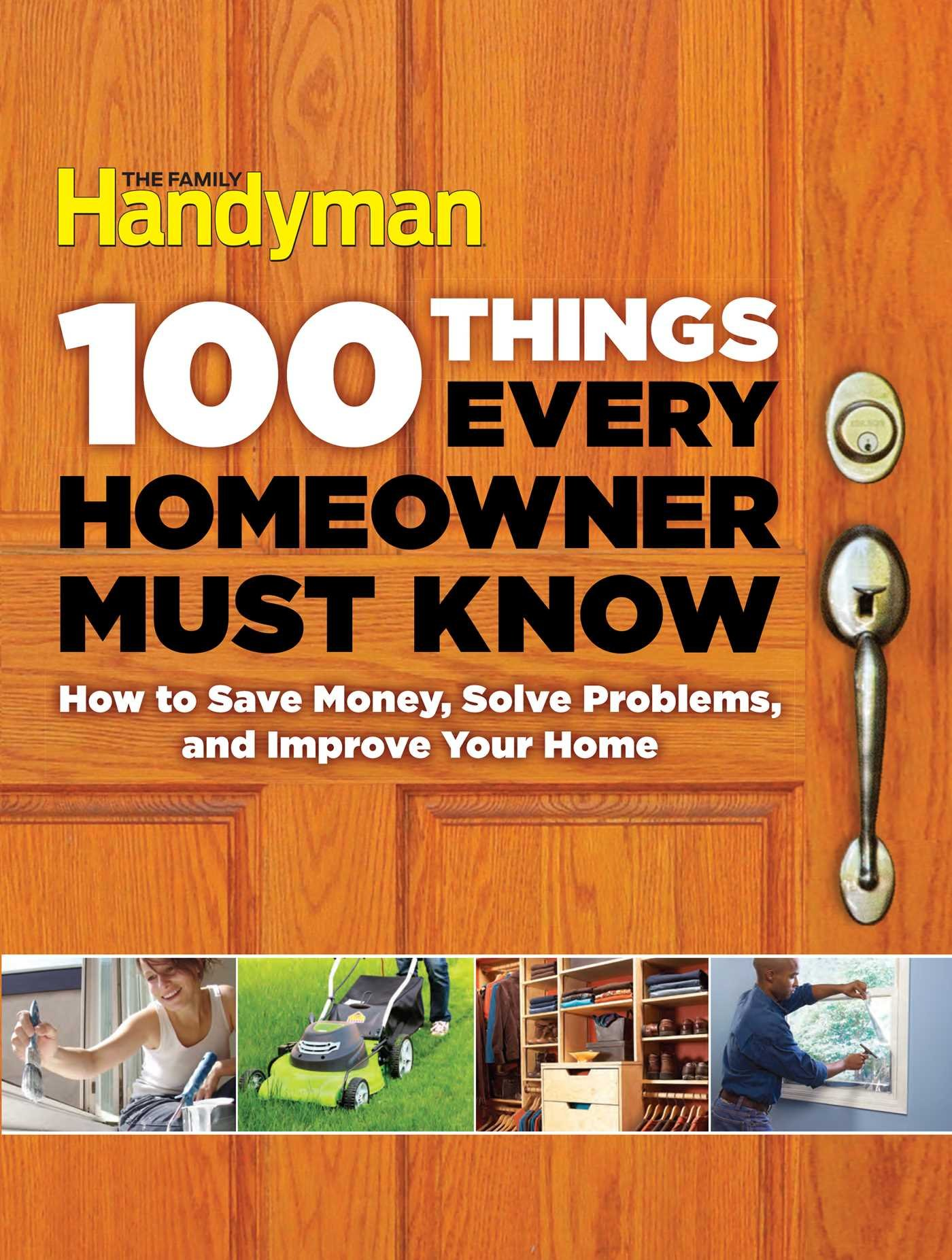 Image result for 100 Things every homeowner must know: How to save money, solve problems and improve your home - Editors of the family handyman.