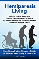 After a Stroke or Brain Injury and Hemiparesis Living Care, Rehab at Home Tips Exercises: Safety and Effects as One Sided Muscle Weakness, Stroke Paralysis, ... or TBI , Living with Hemiparesis Book 1) Kindle Edition
