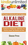 Alkaline Diet: The Complete Alkaline Diet Guide for Beginners: Cookbook for Weight Loss, understand pH, Alkaline Foods, Eat Healthy and Well