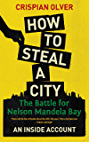 How to Steal a City: The Battle for Nelson Mandela Bay, an Inside Account