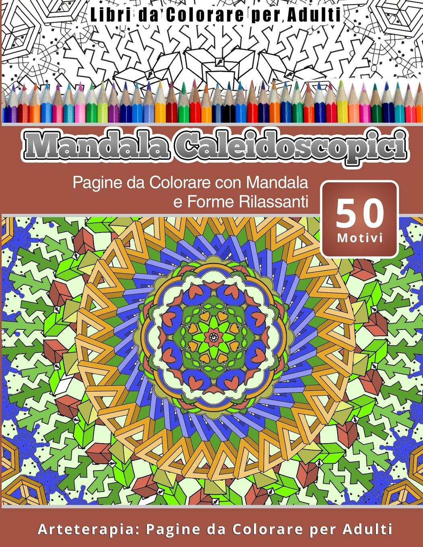 Read Online Libri da Colorare per Adulti Mandala Caleidoscopici: Pagine da Colorare con Mandala e Forme Rilassanti Arteterapia: Pagine da Colorare per Adulti (Volume 10) (Italian Edition) pdf