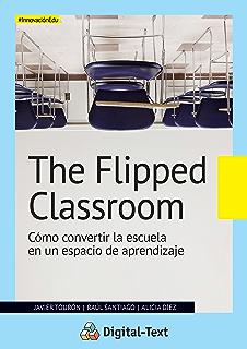 The Flipped Classroom: Cómo convertir la escuela en un espacio de aprendizaje (Innovación educativa