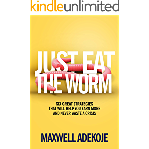 Just Eat The Worm: Six Great Strategies That Will Help You Earn More And Never Waste A Crisis