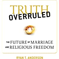 Truth Overruled: :The Future of Marriage and Religious Freedom