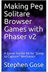 """Making Peg Solitare Browser Games with Phaser v2: A Game Starter Kit for """"Jump to Capture"""" Mechanics (Making Browser Games with Phaser v2 Book 5)"""