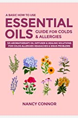 A Basic How to Use Essential Oils Guide for Colds & Allergies: 125 Aromatherapy Oil Diffuser & Healing Solutions for Colds, Allergies, Headaches & Sinus ... Recipes and Natural Home Remedies Book 3) Kindle Edition