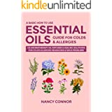 A Basic How to Use Essential Oils Guide for Colds & Allergies: 125 Aromatherapy Oil Diffuser & Healing Solutions for Colds, A
