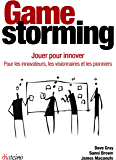 Gamestorming - Jouer pour innover: Pour les innovateurs, les visionnaires et les pionniers (French Edition)