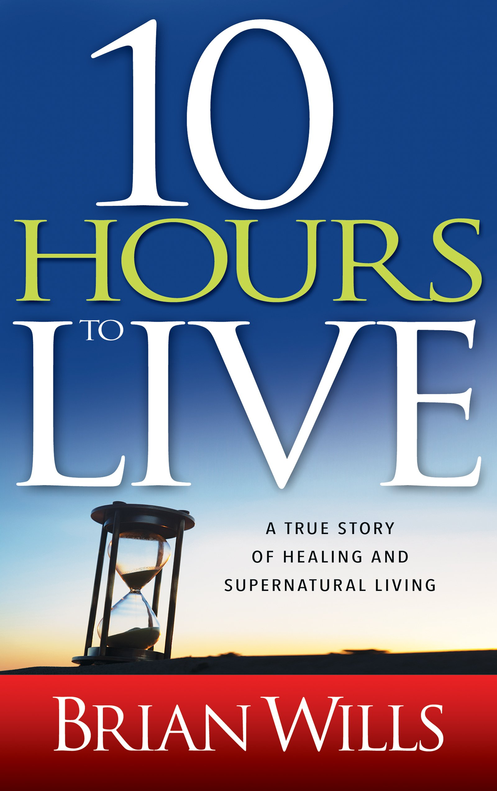 10 Hours to Live: A True Story of Healing and Supernatural Living ...