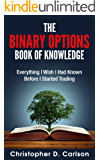 The Binary Options Book Of Knowledge: Everything I Wish I Had Known Before I Started Trading