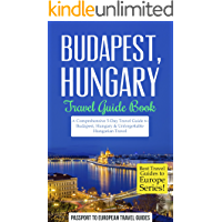 Budapest Travel Guide: Budapest, Hungary: Travel Guide Book—A Comprehensive 5-Day Travel Guide to Budapest, Hungary & Unforgettable Hungarian Travel (Best Travel Guides to Europe Series Book 15)