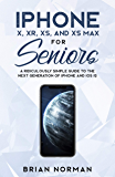 iPhone X, XR, XS and XS Max For Seniors: A Ridiculously Simple Guide To the Next Generation of iPhone and iOS 12 (Tech for Seniors Book 2)