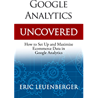 Google Analytics Uncovered: How to Set Up and Maximize Ecommerce Data in Google Analytics (English Edition)