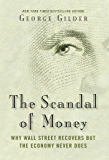 The Scandal of Money: Why Wall Street Recovers but the Economy Never Does