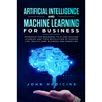 Artificial Intelligence and Machine Learning for Business: Approach for Beginners to AI and Machine Learning and Their Revolution of Modern Life, Health Care, Business and Marketing (English Edition)