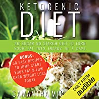 Ketogenic Diet: No Sugar No Starch Diet To Turn Your Fat Into Energy In 7 Days: Bonus: 50 Easy Recipes To Jump Start Your Fat & Low Carb Weight Loss Today