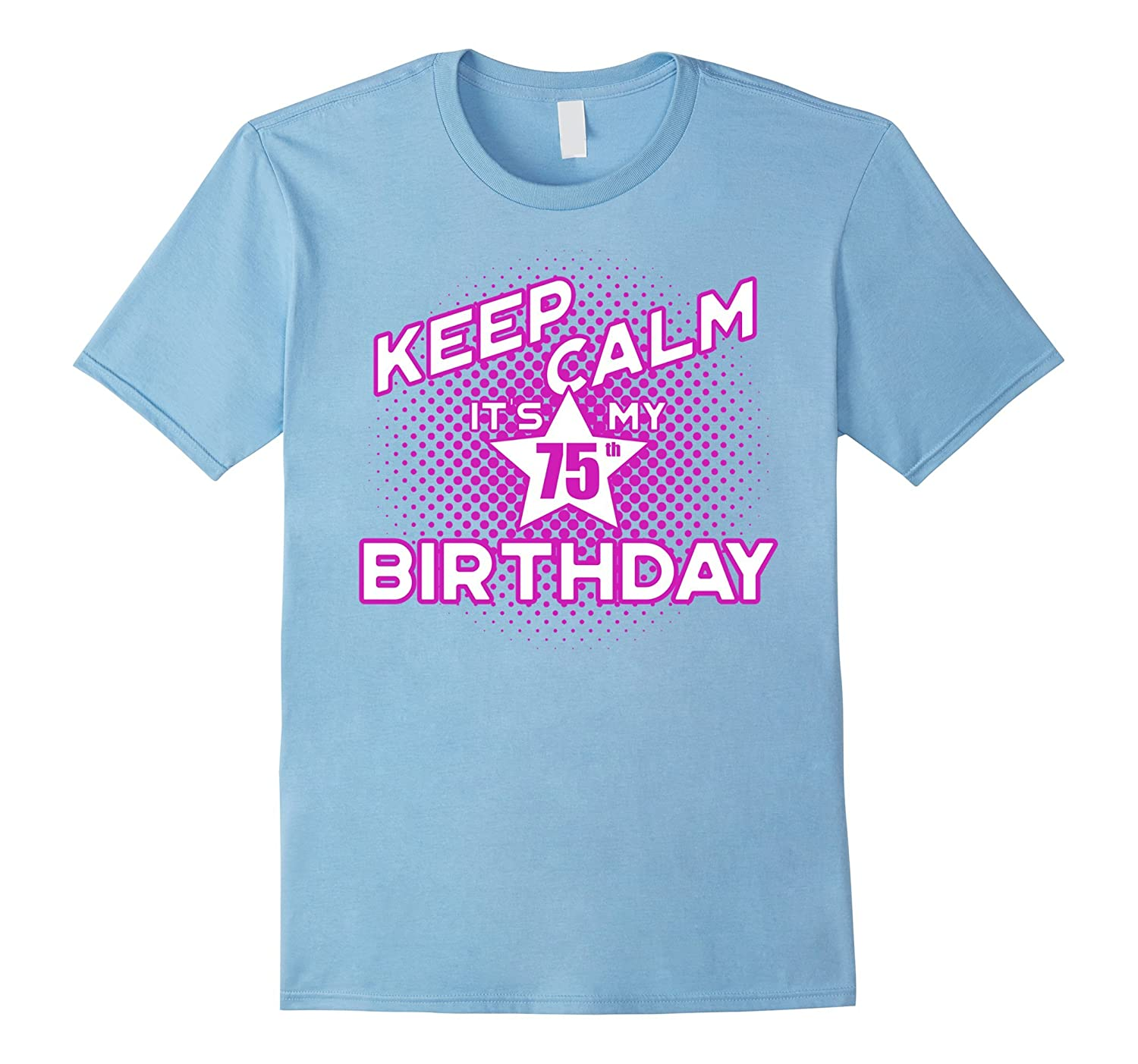Keep Calm Its My 75th Birthday T Shirt