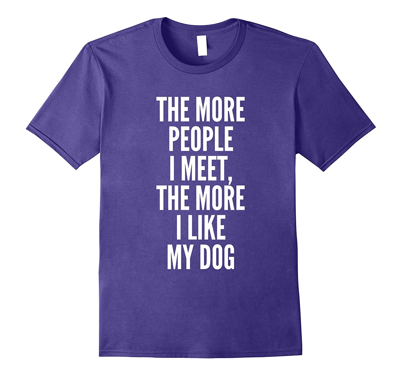 The more people i meet the more i like my dog TShirt-TJ