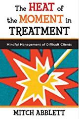 The Heat of the Moment in Treatment: Mindful Management of Difficult Clients (Norton Professional Books (Paperback)) Kindle Edition