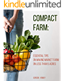 Compact Farm: Essential Tips on Making Market Farm on Less Than 5 Acres