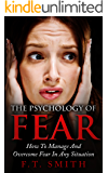 The Psychology Of Fear: How To Manage And Overcome Fear In Any Situation
