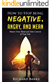 How to Stop Being Negative, Angry, and Mean: Master Your Mind and Take Control of Your Life