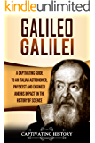Galileo Galilei: A Captivating Guide to an Italian Astronomer, Physicist, and Engineer and His Impact on the History of Science