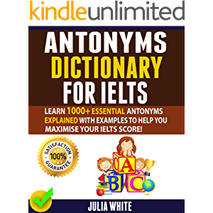 ANTONYMS DICTIONARY FOR IELTS: Learn 1000+ Essential Antonyms Explained With Examples To Help You Maximise Your IELTS…