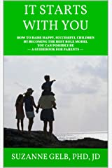 It Starts With You: How To Raise Happy, Successful Children By Becoming The Best Role Model You Can Possibly Be — A Guidebook For Parents Kindle Edition