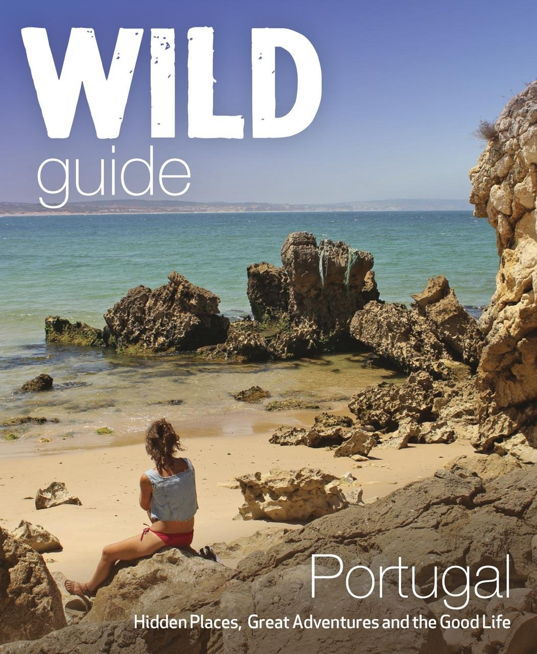Wild Guide Portugal: Hidden places, great adventures & the good life (Wild Guides)