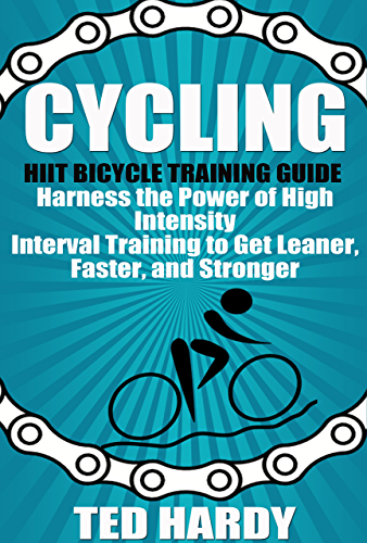Cycling: Hiit Bicycle Training Guide Harness the Power of High Intensity Interval Training to Get Leaner; Faster; and Stonger (Cycling - The HIIT Guide to Improving Cardio; Speed; and Power)