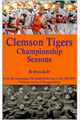 Clemson Tigers Championship Seasons: From the beginning of football all the way to the 2018/2019 Clemson National Championship Kindle Edition