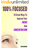 100% Focused: 25 Great Ways To Improve Your Focus And Concentration (How To Be 100%)