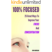 100% Focused: 25 Great Ways To Improve Your Focus And Concentration (How To Be 100% Book 1)