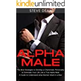 Alpha Male: The Best Strategies to Develop a Charismatic Personality to Dominate Your Life Like a True Alpha Male - A Guide t