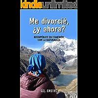 ME DIVORCIÉ, ¿Y AHORA?: Recupérate en conexión con la naturaleza