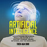 Artificial Intelligence: Understanding the Science, Impact, and Future of AI, Machine Learning, Neural Networks, and the Singularity