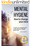 Mental Hygiene: How To Change Your Mind (mind body spirit, mindset, style your mind, mind over mood, mind matters, mind power, stress relief, stress psychology, ... mental hygiene) (Success Mindset Book 1)