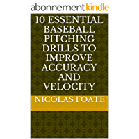 10 Essential Baseball Pitching Drills to Improve Accuracy and Velocity (10 Essential Pitching Drills Book 1) (English Edition)