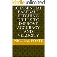 10 Essential Baseball Pitching Drills to Improve Accuracy and Velocity (10 Essential Pitching Drills Book 1)