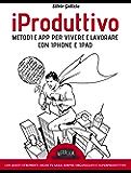 iProduttivo | Metodi e app per vivere e lavorare con iphone e ipad - Con questi strumenti anche tu sarai sempre organizzato e superproduttivo