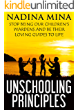 Unschooling Principles: Stop Being Our Children's Wardens and Be Their Loving Guides To Life