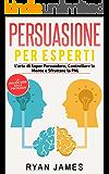 Persuasione per Esperti: L'arte di Saper Persuadere, Controllare la Mente e Sfruttare la PNL (Persuasion - Italian Edition)