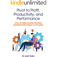 Pivot to Profit, Productivity, and Performance: How to Turbocharge Training Transfer from Dismal to Dynamic (English Edition)