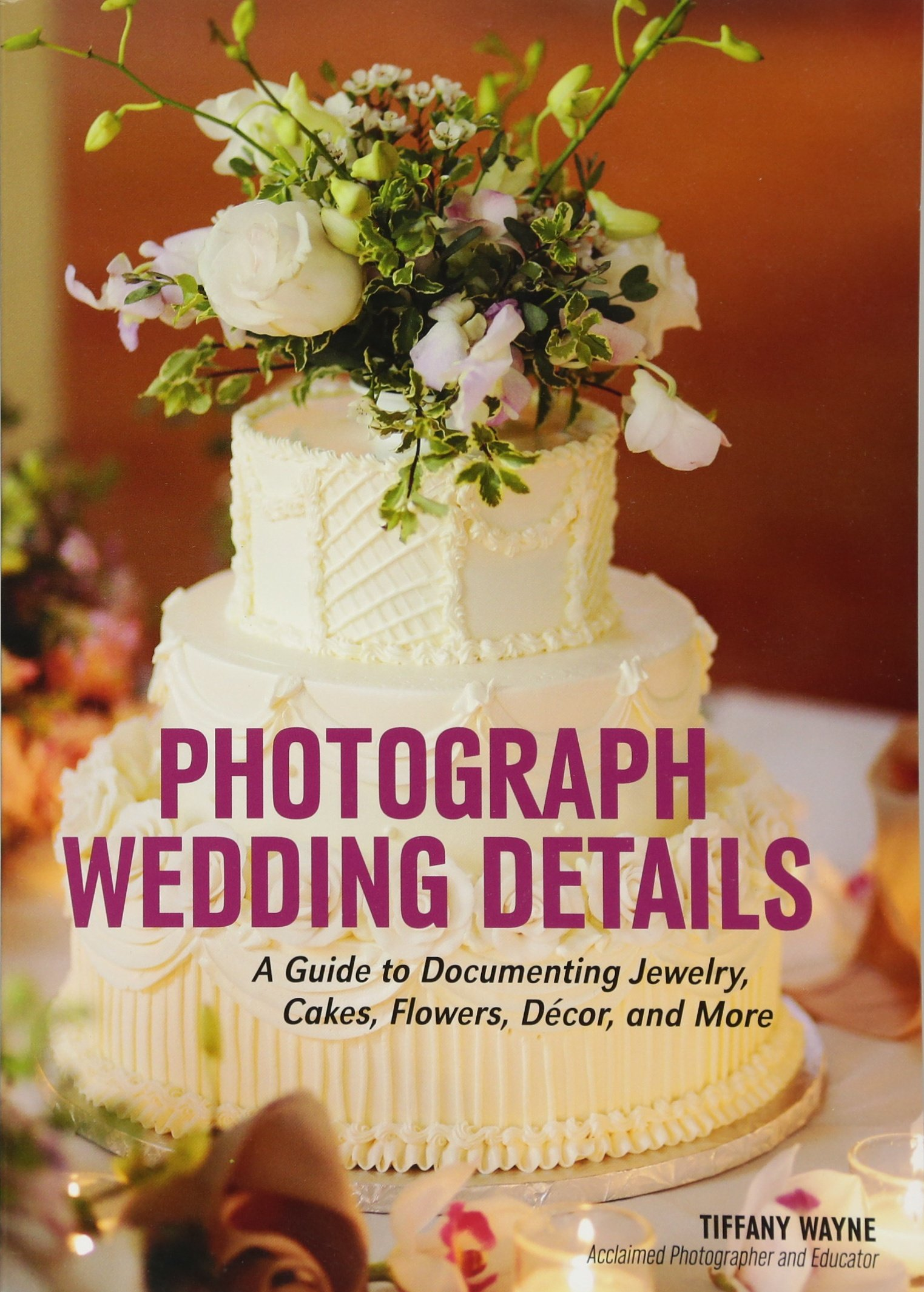 Photograph Wedding Details: A Guide to Documenting Jewelry, Cakes, Flowers, Décor, and More
