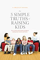 The 5 Simple Truths of Raising Kids: How to Deal with Modern Problems Facing Your Tweens and Teens Paperback